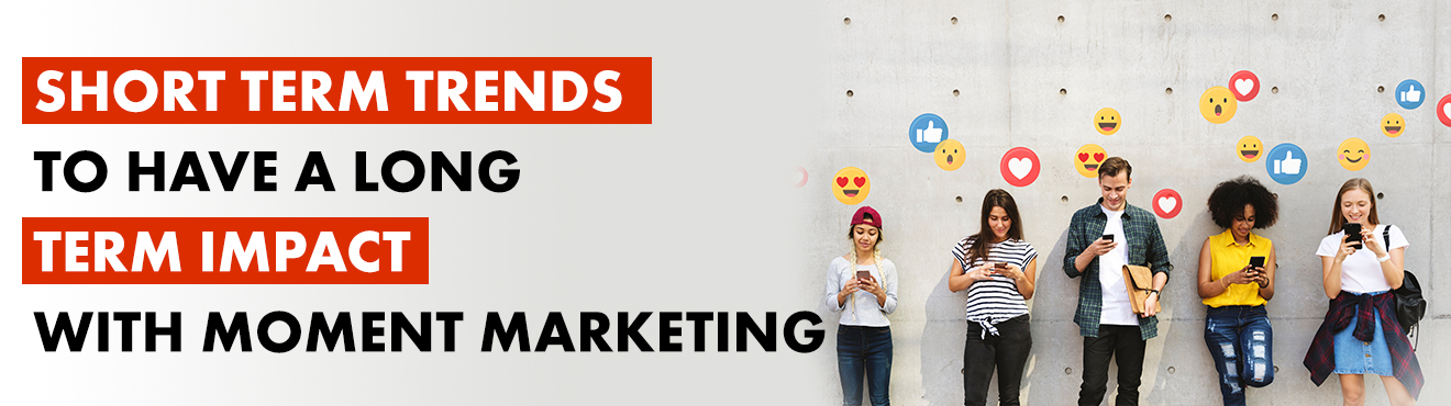 Short Term Trends To Have A long Term Impact With Moment Marketing